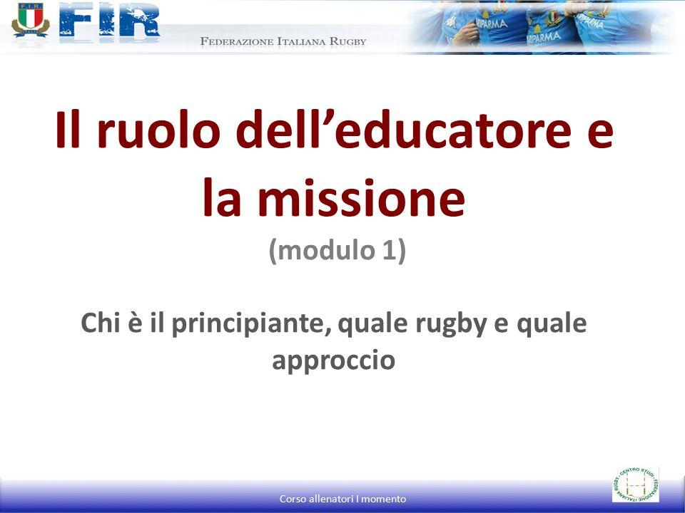 Il ruolo dell'educatore e la missione (modulo 1) Chi è il principiante, quale rugby e quale approccio Corso allenatori I momento