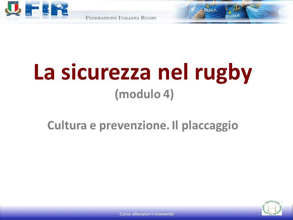 La sicurezza nel rugby (modulo 4) Cultura e prevenzione. Il placcaggio Corso allenatori I momento