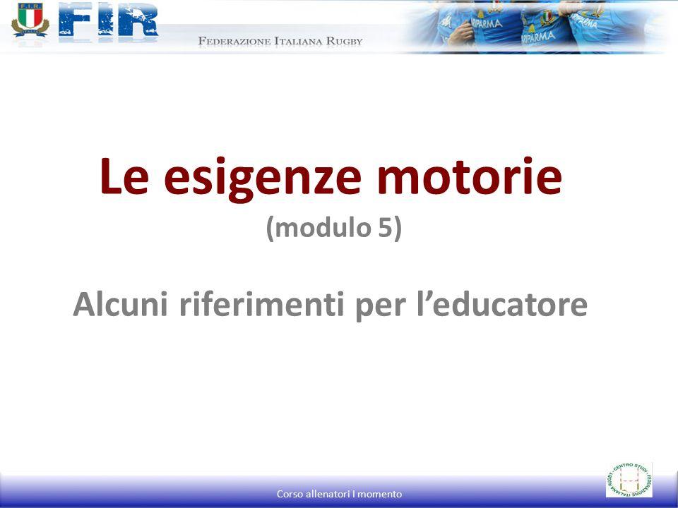 Le esigenze motorie (modulo 5) Alcuni riferimenti per l'educatore Corso allenatori I momento