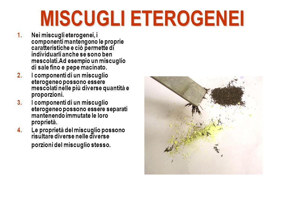 MISCUGLI ETEROGENEI 1.Nei miscugli eterogenei, i componenti mantengono le proprie caratteristiche e ciò permette di individuarli anche se sono ben mescolati.Ad esempio un miscuglio di sale fino e pepe macinato.