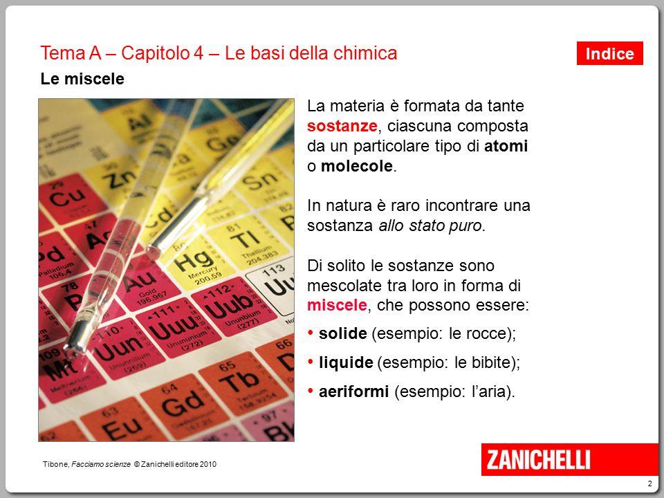 2 Tibone, Facciamo scienze © Zanichelli editore 2010 Tema A – Capitolo 4 – Le basi della chimica Le miscele La materia è formata da tante sostanze, ci