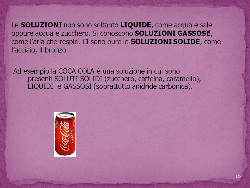 Ad esempio la COCA COLA è una soluzione in cui sono presenti SOLUTI SOLIDI (zucchero, caffeina, caramello), LIQUIDI e GASSOSI (soprattutto anidride ca