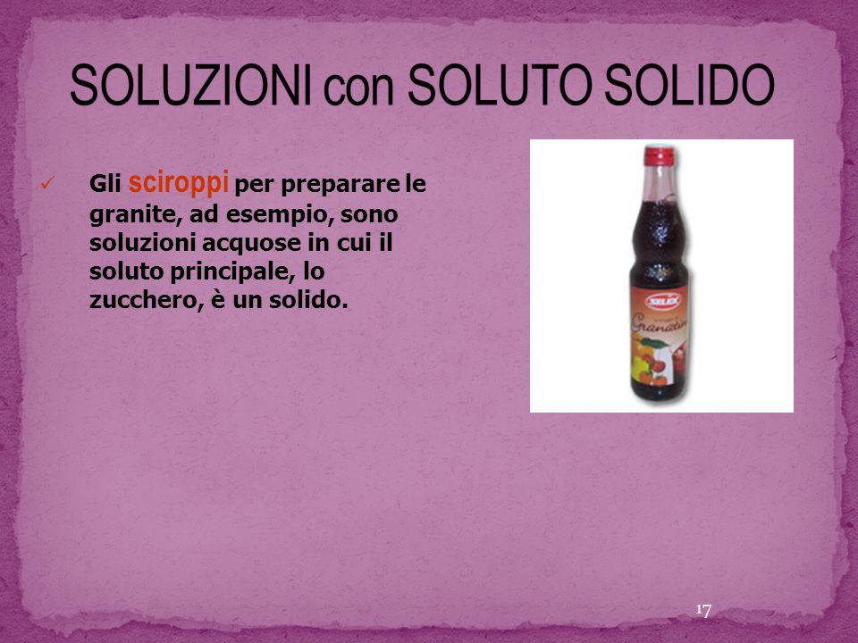 Gli sciroppi per preparare le granite, ad esempio, sono soluzioni acquose in cui il soluto principale, lo zucchero, è un solido. 17