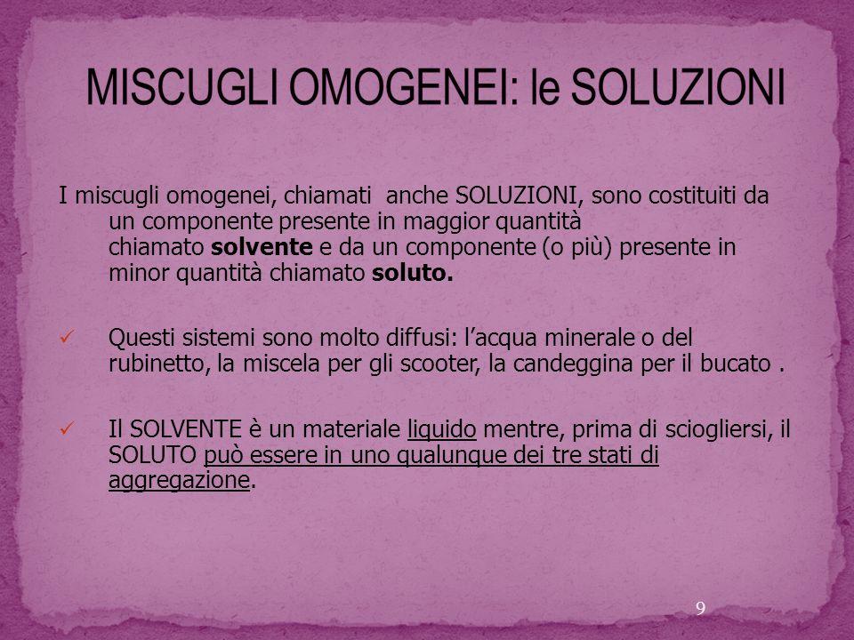 I miscugli omogenei, chiamati anche SOLUZIONI, sono costituiti da un componente presente in maggior quantità chiamato solvente e da un componente (o p