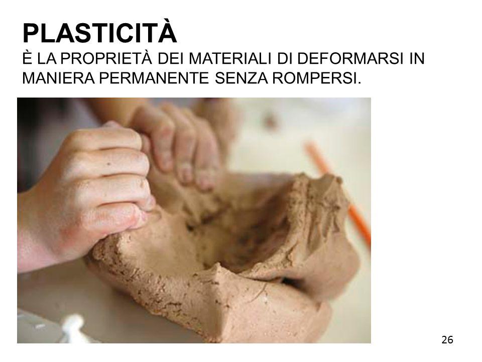 PLASTICITÀ È LA PROPRIETÀ DEI MATERIALI DI DEFORMARSI IN MANIERA PERMANENTE SENZA ROMPERSI. 26