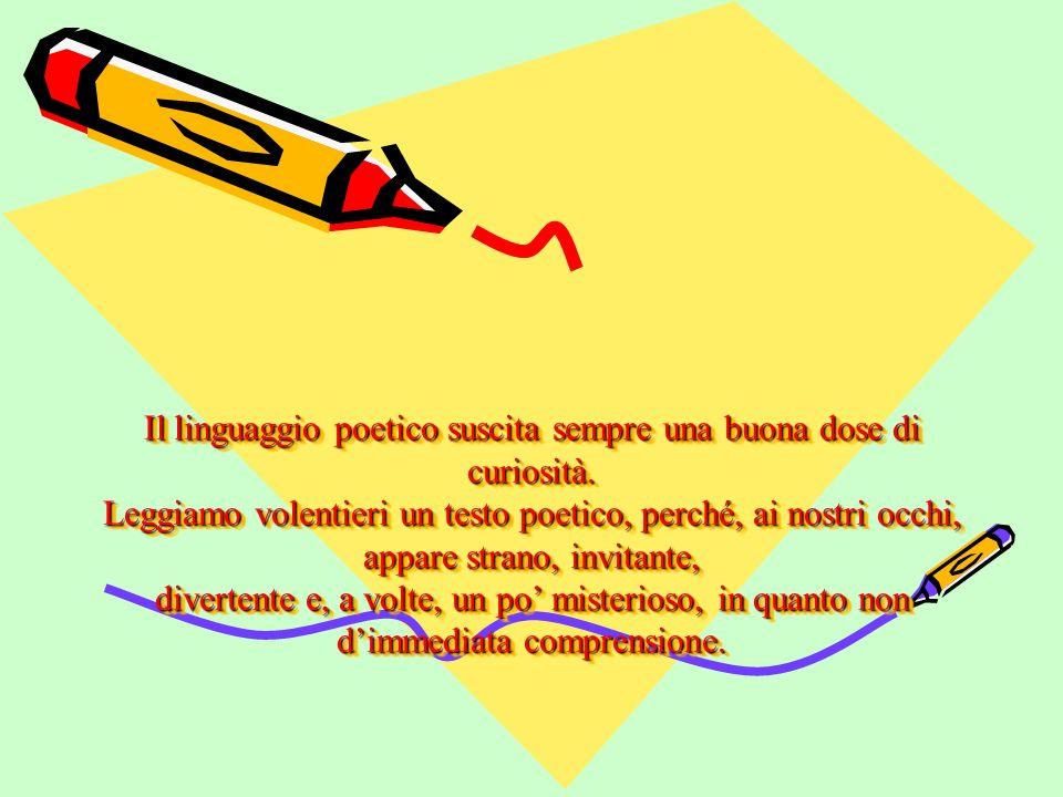 Il linguaggio poetico suscita sempre una buona dose di curiosità. Leggiamo volentieri un testo poetico, perché, ai nostri occhi, appare strano, invita