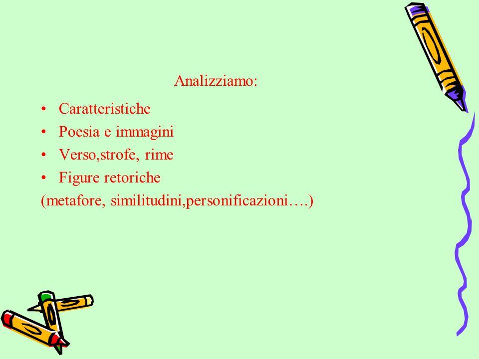 Analizziamo: Caratteristiche Poesia e immagini Verso,strofe, rime Figure retoriche (metafore, similitudini,personificazioni….)