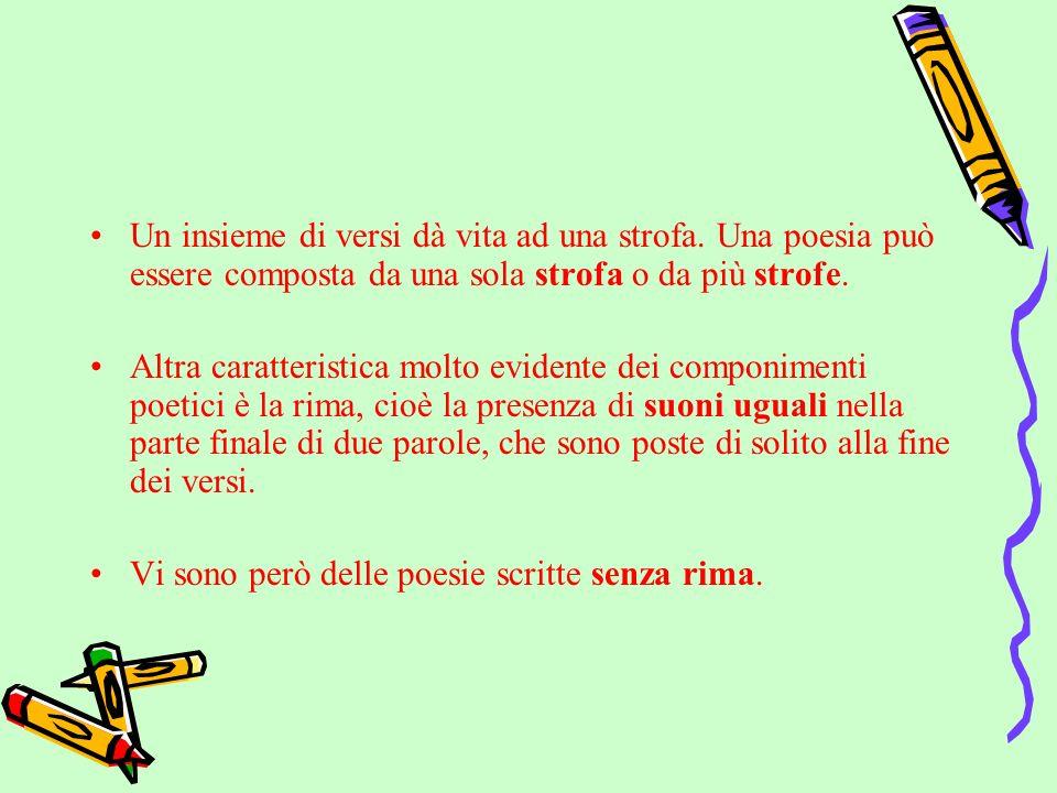 Un insieme di versi dà vita ad una strofa. Una poesia può essere composta da una sola strofa o da più strofe. Altra caratteristica molto evidente dei