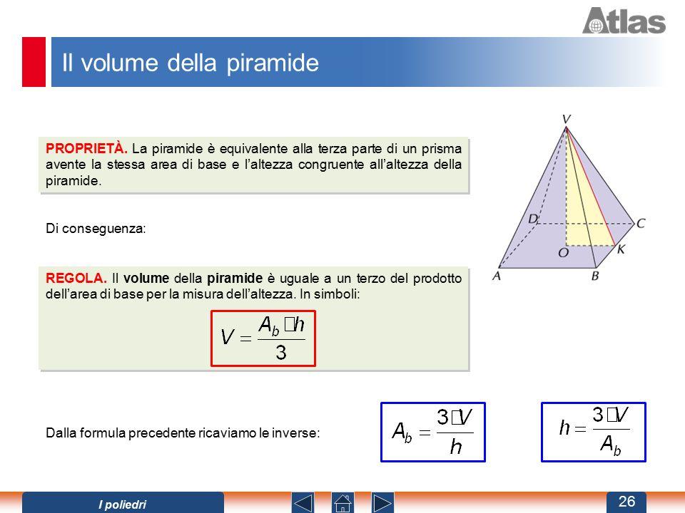 Il volume della piramide PROPRIETÀ. La piramide è equivalente alla terza parte di un prisma avente la stessa area di base e l'altezza congruente all'a
