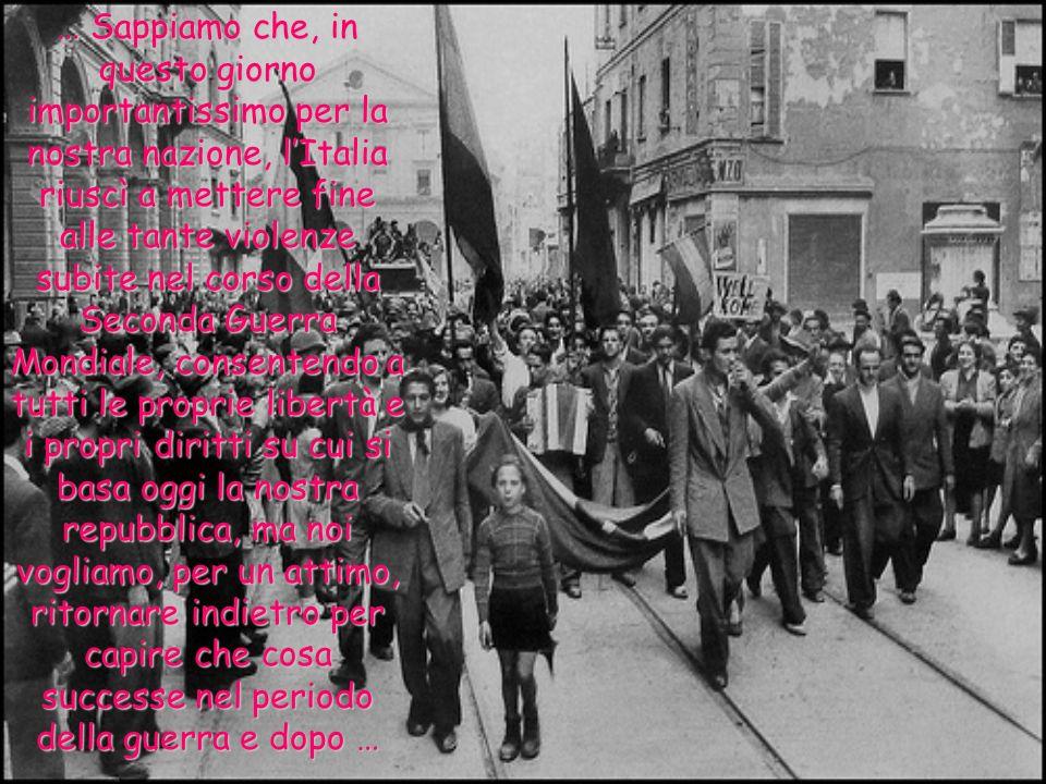 … Sappiamo che, in questo giorno importantissimo per la nostra nazione, l'Italia riuscì a mettere fine alle tante violenze subite nel corso della Seconda Guerra Mondiale, consentendo a tutti le proprie libertà e i propri diritti su cui si basa oggi la nostra repubblica, ma noi vogliamo, per un attimo, ritornare indietro per capire che cosa successe nel periodo della guerra e dopo …