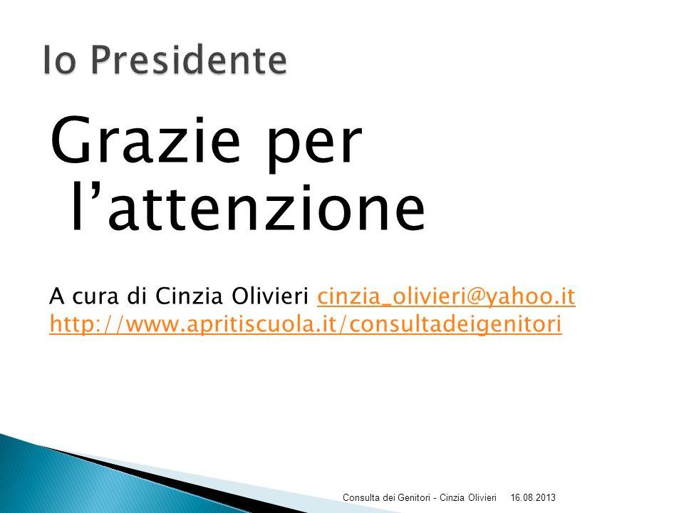 Grazie per l'attenzione A cura di Cinzia Olivieri cinzia_olivieri@yahoo.itcinzia_olivieri@yahoo.it http://www.apritiscuola.it/consultadeigenitori 16.08.2013Consulta dei Genitori - Cinzia Olivieri