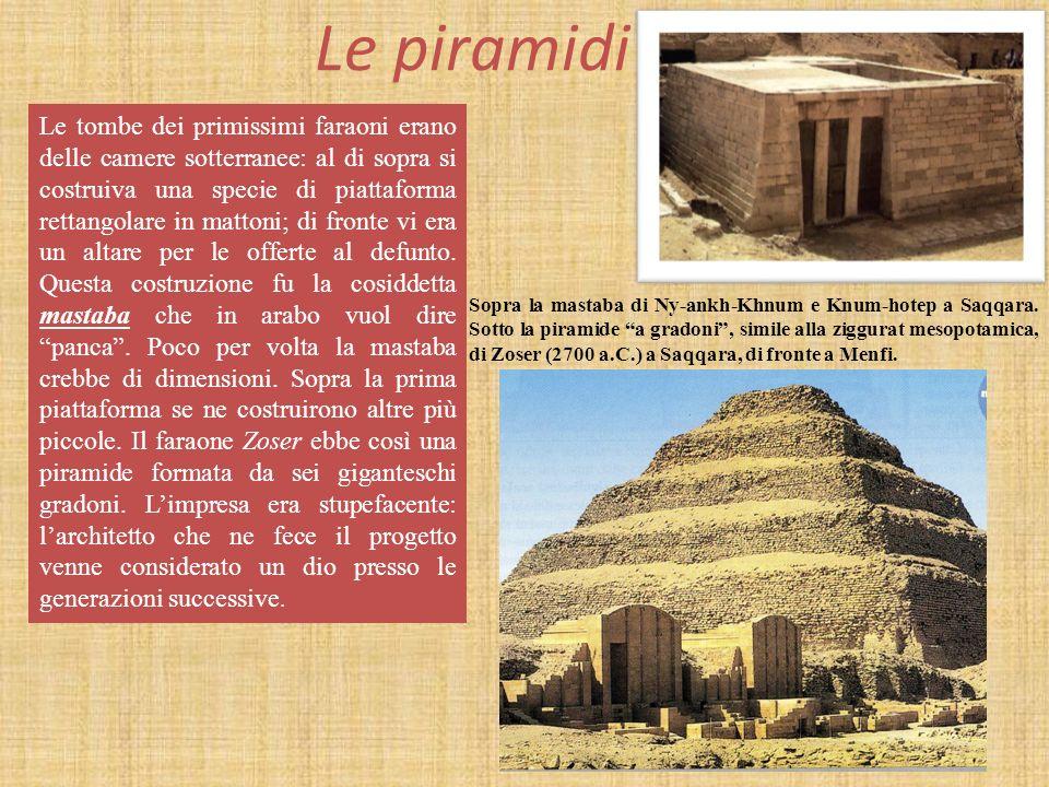 Le piramidi Le tombe dei primissimi faraoni erano delle camere sotterranee: al di sopra si costruiva una specie di piattaforma rettangolare in mattoni; di fronte vi era un altare per le offerte al defunto.