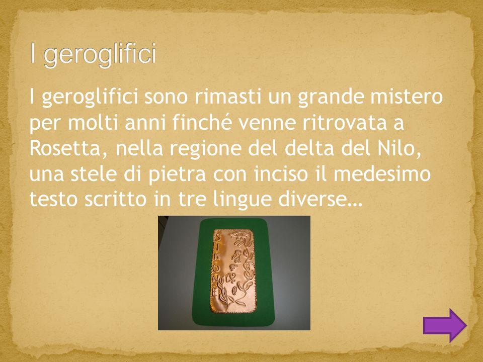 I geroglifici sono rimasti un grande mistero per molti anni finché venne ritrovata a Rosetta, nella regione del delta del Nilo, una stele di pietra con inciso il medesimo testo scritto in tre lingue diverse…