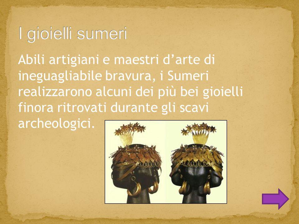 Abili artigiani e maestri d'arte di ineguagliabile bravura, i Sumeri realizzarono alcuni dei più bei gioielli finora ritrovati durante gli scavi archeologici.