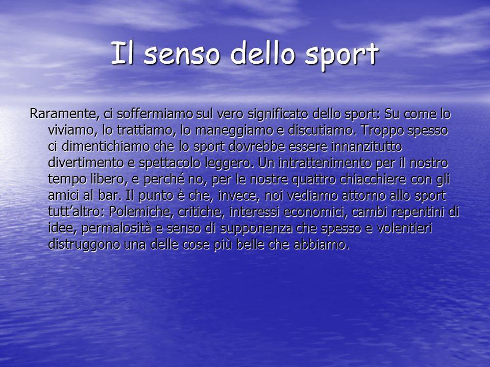 Il senso dello sport Raramente, ci soffermiamo sul vero significato dello sport: Su come lo viviamo, lo trattiamo, lo maneggiamo e discutiamo.