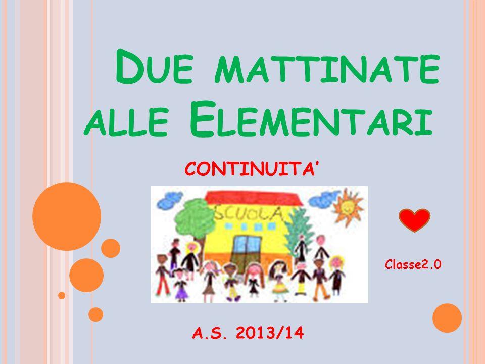 D UE MATTINATE ALLE E LEMENTARI A.S. 2013/14 CONTINUITA' Classe2.0