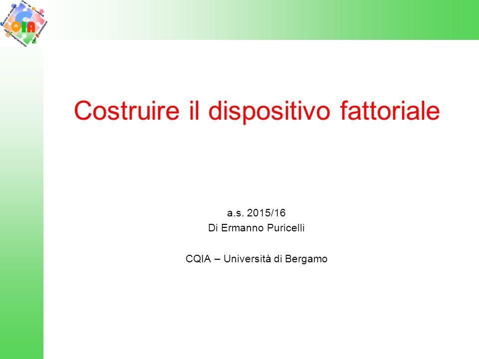 Costruire il dispositivo fattoriale a.s. 2015/16 Di Ermanno Puricelli CQIA – Università di Bergamo