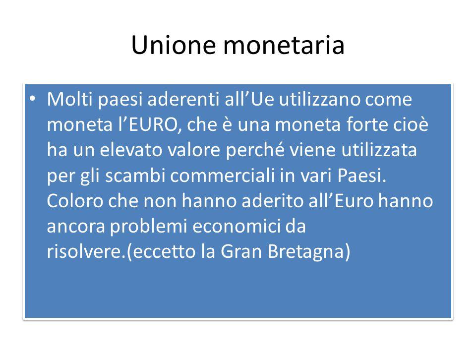 Unione monetaria Molti paesi aderenti all'Ue utilizzano come moneta l'EURO, che è una moneta forte cioè ha un elevato valore perché viene utilizzata per gli scambi commerciali in vari Paesi.