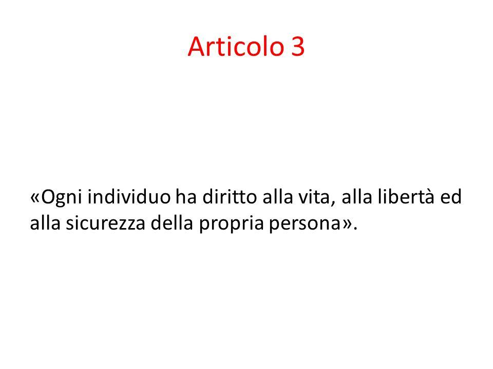 Articolo 3 «Ogni individuo ha diritto alla vita, alla libertà ed alla sicurezza della propria persona».