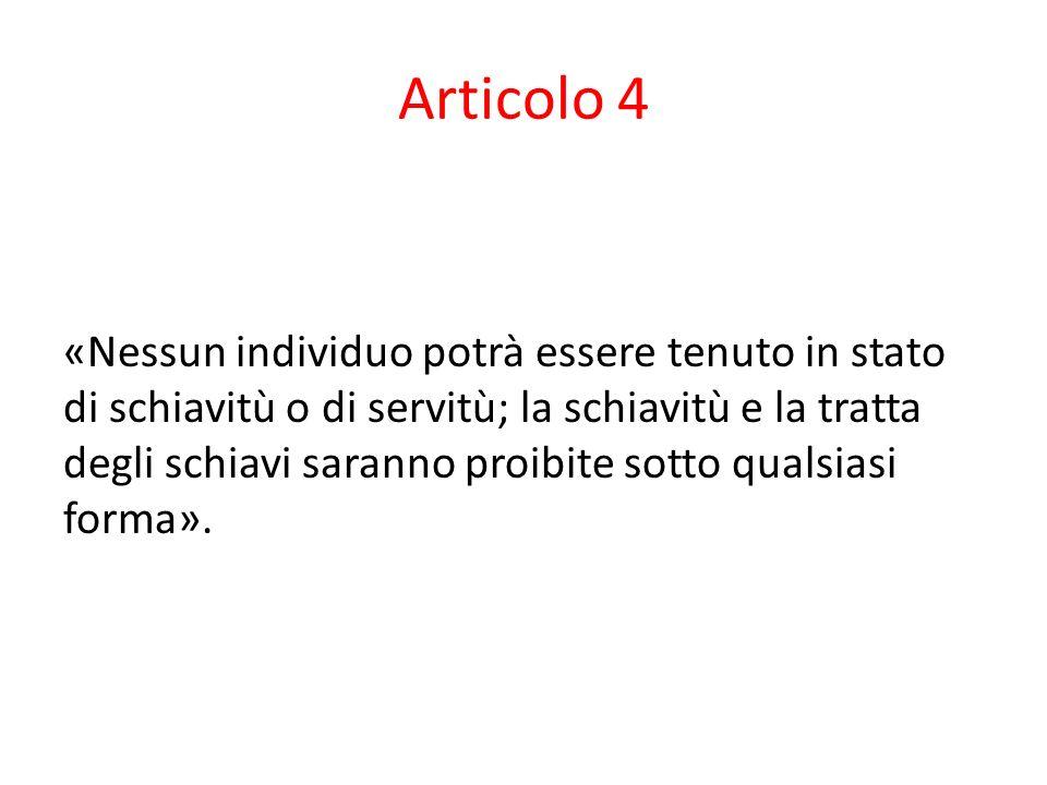 Articolo 4 «Nessun individuo potrà essere tenuto in stato di schiavitù o di servitù; la schiavitù e la tratta degli schiavi saranno proibite sotto qualsiasi forma».