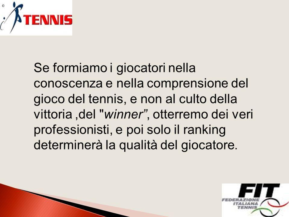 Se formiamo i giocatori nella conoscenza e nella comprensione del gioco del tennis, e non al culto della vittoria,del winner , otterremo dei veri professionisti, e poi solo il ranking determinerà la qualità del giocatore.