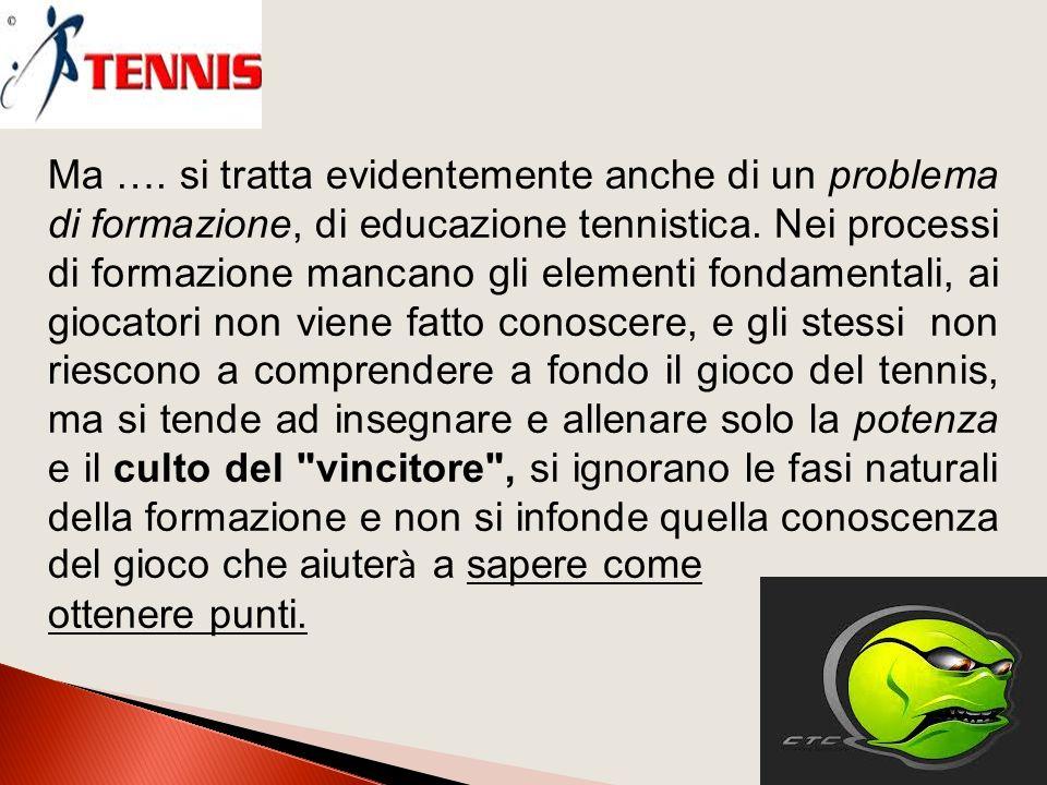 Ma ….si tratta evidentemente anche di un problema di formazione, di educazione tennistica.