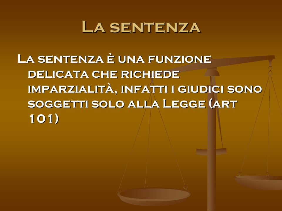 La sentenza La sentenza è una funzione delicata che richiede imparzialità, infatti i giudici sono soggetti solo alla Legge (art 101)