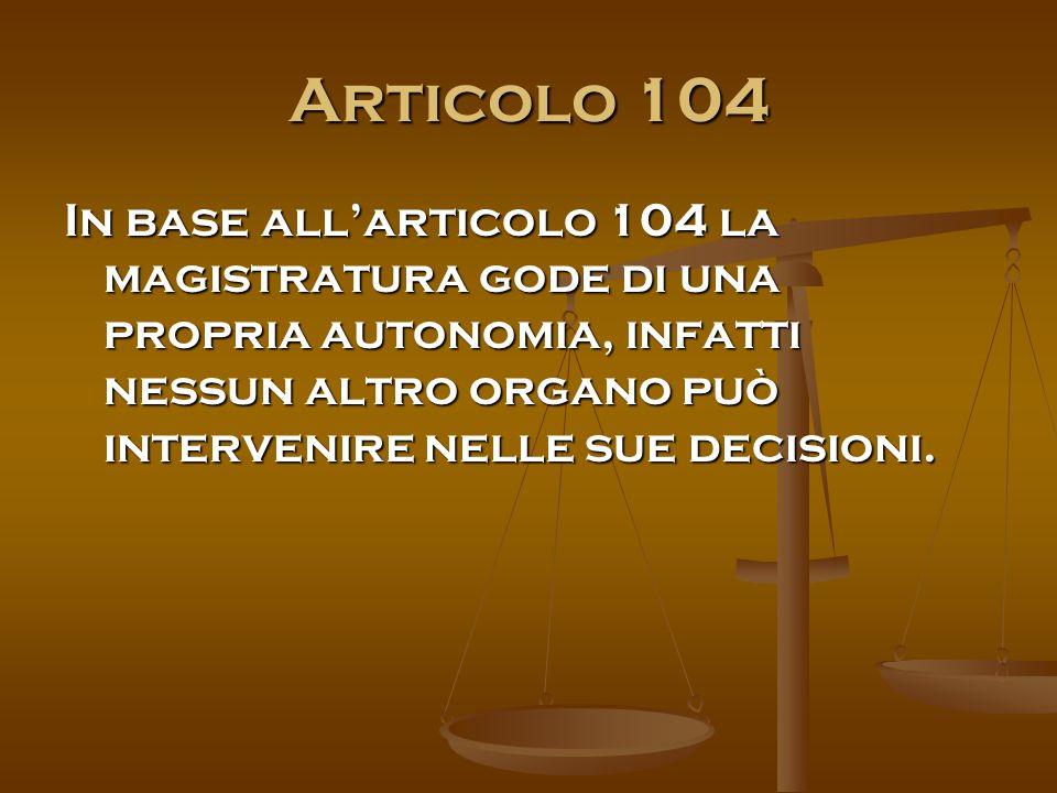 Articolo 104 In base all'articolo 104 la magistratura gode di una propria autonomia, infatti nessun altro organo può intervenire nelle sue decisioni.