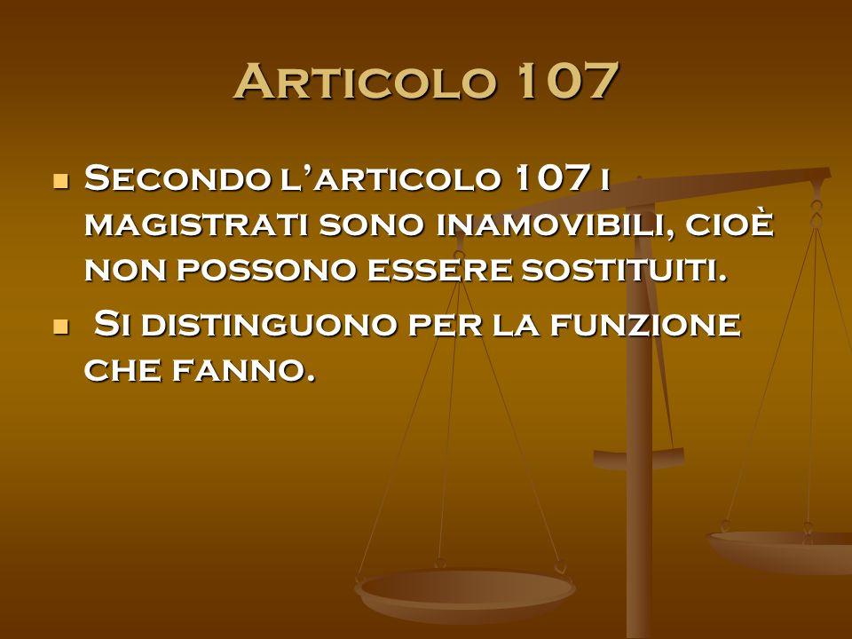 Articolo 107 Secondo l'articolo 107 i magistrati sono inamovibili, cioè non possono essere sostituiti.