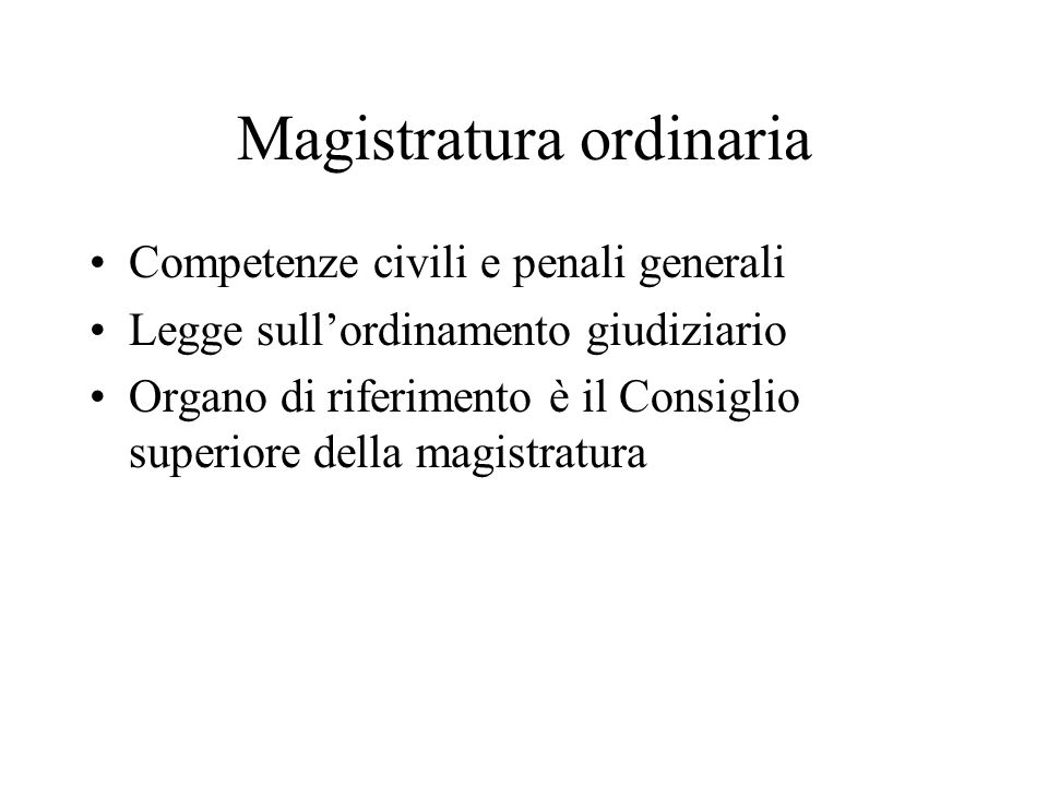 Magistratura ordinaria Competenze civili e penali generali Legge sull'ordinamento giudiziario Organo di riferimento è il Consiglio superiore della magistratura
