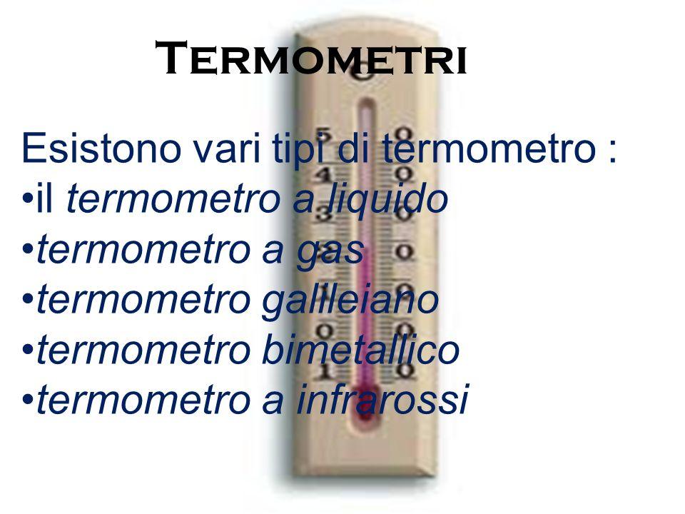 Termometri Esistono vari tipi di termometro : il termometro a liquido termometro a gas termometro galileiano termometro bimetallico termometro a infrarossi