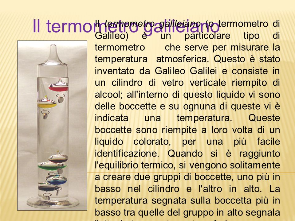 Il termometro galileiano Il termometro galileiano (o termometro di Galileo) è un particolare tipo di termometro che serve per misurare la temperatura atmosferica.