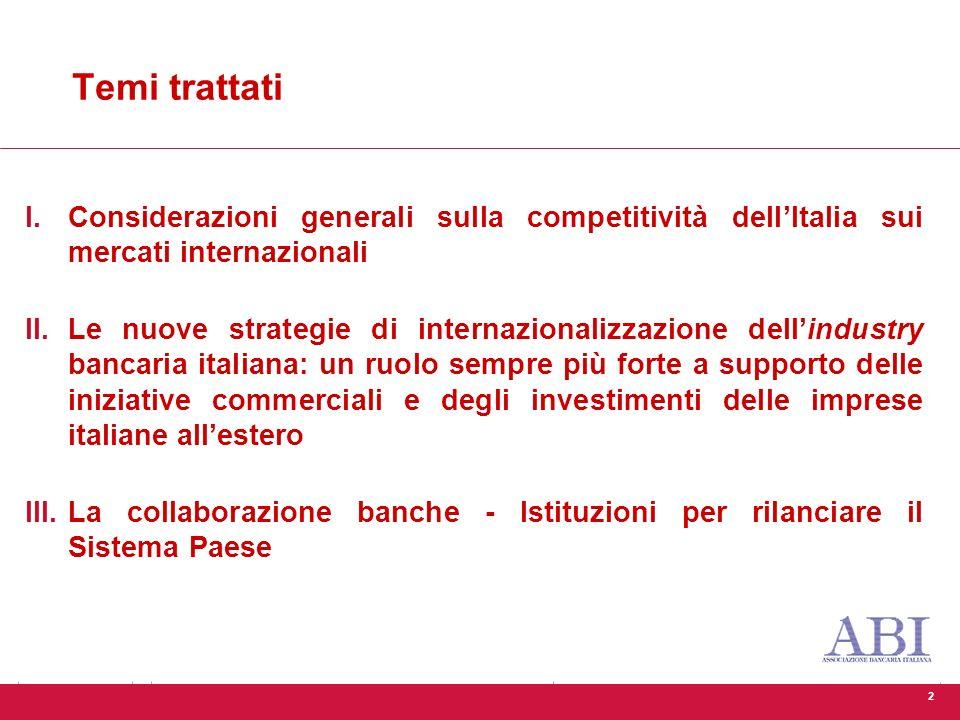 2 Temi trattati I.Considerazioni generali sulla competitività dell'Italia sui mercati internazionali II.Le nuove strategie di internazionalizzazione dell'industry bancaria italiana: un ruolo sempre più forte a supporto delle iniziative commerciali e degli investimenti delle imprese italiane all'estero III.La collaborazione banche - Istituzioni per rilanciare il Sistema Paese