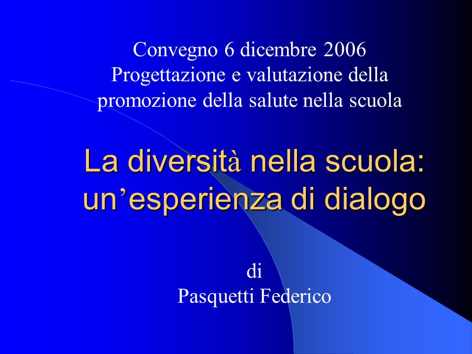 Convegno 6 dicembre 2006 Progettazione e valutazione della promozione della salute nella scuola La diversit à nella scuola: un ' esperienza di dialogo di Pasquetti Federico