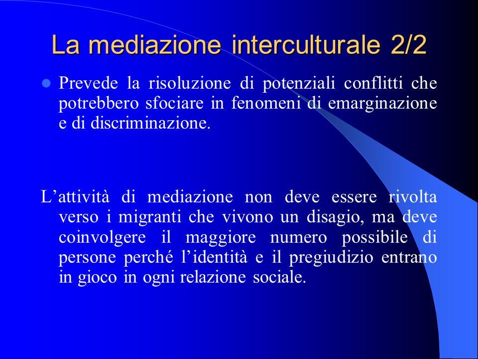 La mediazione interculturale 2/2 Prevede la risoluzione di potenziali conflitti che potrebbero sfociare in fenomeni di emarginazione e di discriminazione.