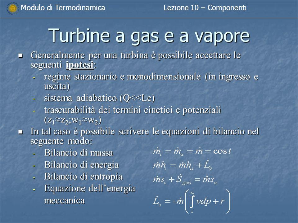 Modulo di TermodinamicaLezione 10 – Componenti Turbine a gas e a vapore Generalmente per una turbina è possibile accettare le seguenti ipotesi: Generalmente per una turbina è possibile accettare le seguenti ipotesi: - regime stazionario e monodimensionale (in ingresso e uscita) - sistema adiabatico (Q<<Le) - trascurabilità dei termini cinetici e potenziali (z 1 ≈z 2 ;w 1 ≈w 2 ) In tal caso è possibile scrivere le equazioni di bilancio nel seguente modo: In tal caso è possibile scrivere le equazioni di bilancio nel seguente modo:  Bilancio di massa  Bilancio di energia  Bilancio di entropia  Equazione dell'energia meccanica
