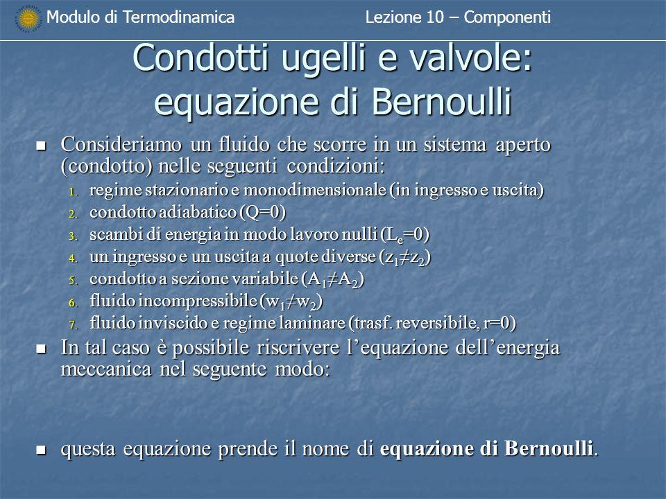 Modulo di TermodinamicaLezione 10 – Componenti Condotti ugelli e valvole: equazione di Bernoulli Consideriamo un fluido che scorre in un sistema aperto (condotto) nelle seguenti condizioni: Consideriamo un fluido che scorre in un sistema aperto (condotto) nelle seguenti condizioni: 1.