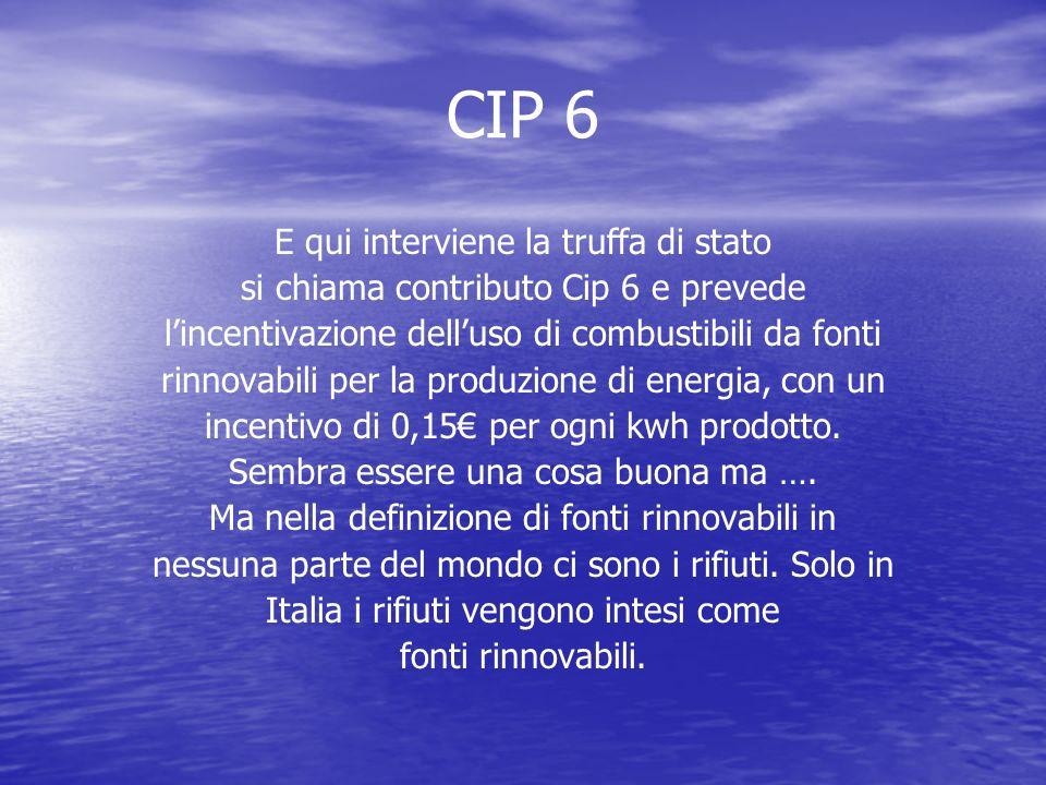 CIP 6 E qui interviene la truffa di stato si chiama contributo Cip 6 e prevede l'incentivazione dell'uso di combustibili da fonti rinnovabili per la produzione di energia, con un incentivo di 0,15€ per ogni kwh prodotto.