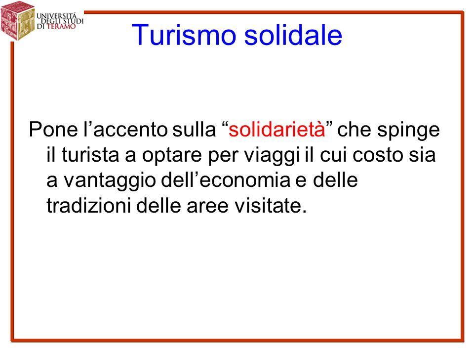 Turismo solidale Pone l'accento sulla solidarietà che spinge il turista a optare per viaggi il cui costo sia a vantaggio dell'economia e delle tradizioni delle aree visitate.