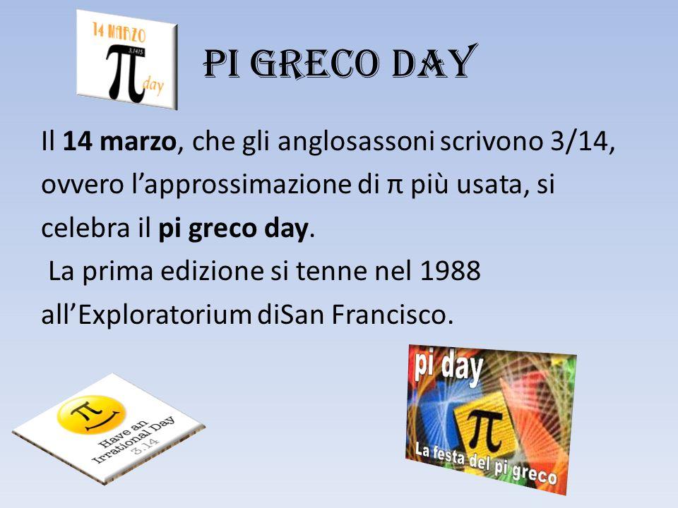 PI GRECO DAY Il 14 marzo, che gli anglosassoni scrivono 3/14, ovvero l'approssimazione di π più usata, si celebra il pi greco day.