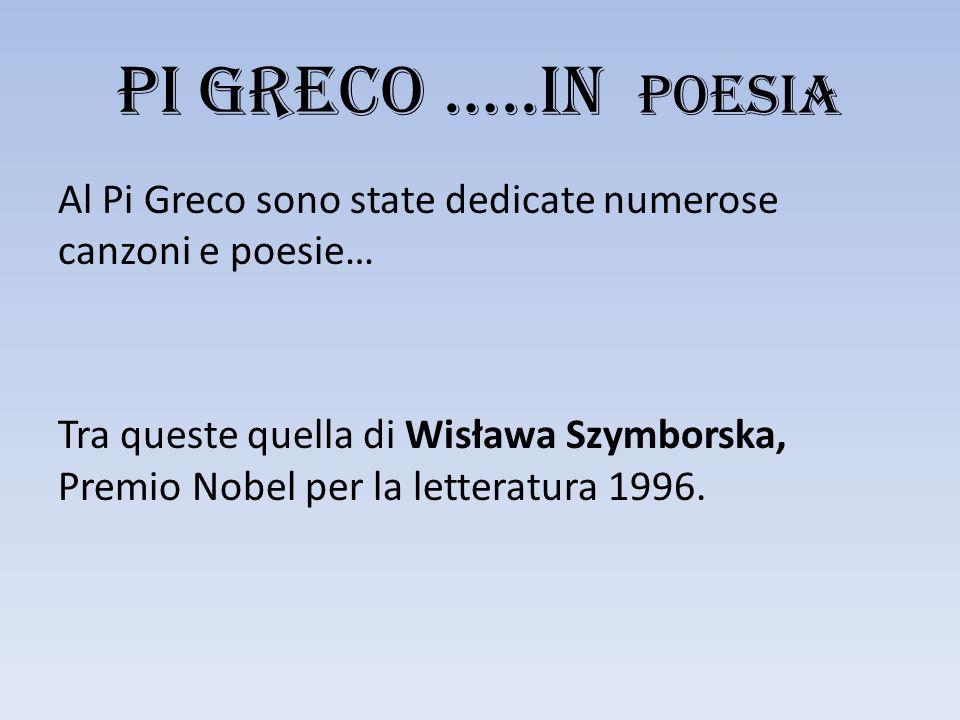 PI GRECO …..in POESIA Al Pi Greco sono state dedicate numerose canzoni e poesie… Tra queste quella di Wisława Szymborska, Premio Nobel per la letteratura 1996.