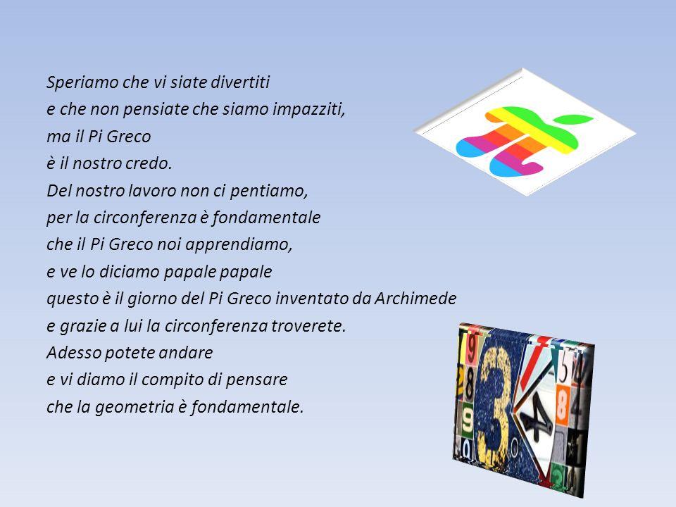 Speriamo che vi siate divertiti e che non pensiate che siamo impazziti, ma il Pi Greco è il nostro credo.