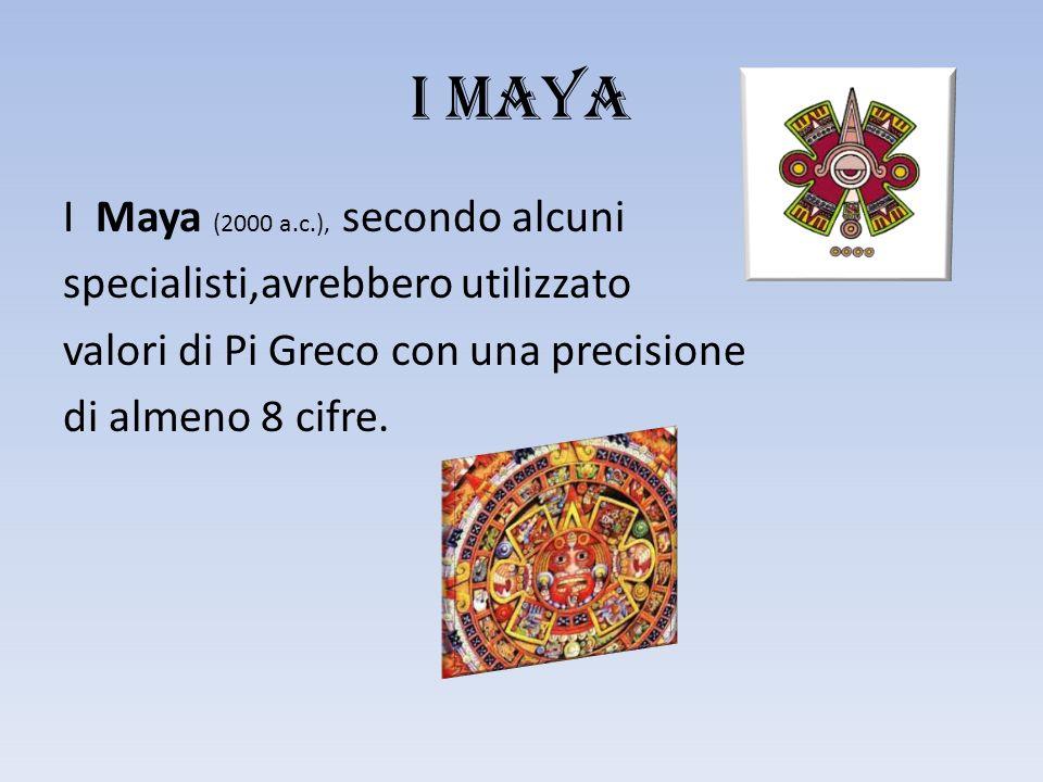 I MAYA I Maya (2000 a.c.), secondo alcuni specialisti,avrebbero utilizzato valori di Pi Greco con una precisione di almeno 8 cifre.