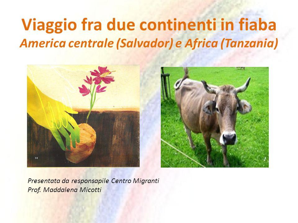 Viaggio fra due continenti in fiaba America centrale (Salvador) e Africa (Tanzania) Presentata da responsapile Centro Migranti Prof.