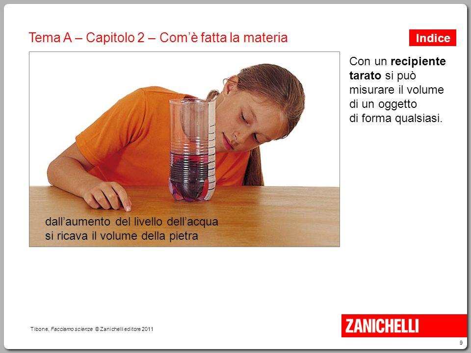 9 Tibone, Facciamo scienze © Zanichelli editore 2011 Tema A – Capitolo 2 – Com'è fatta la materia Con un recipiente tarato si può misurare il volume d