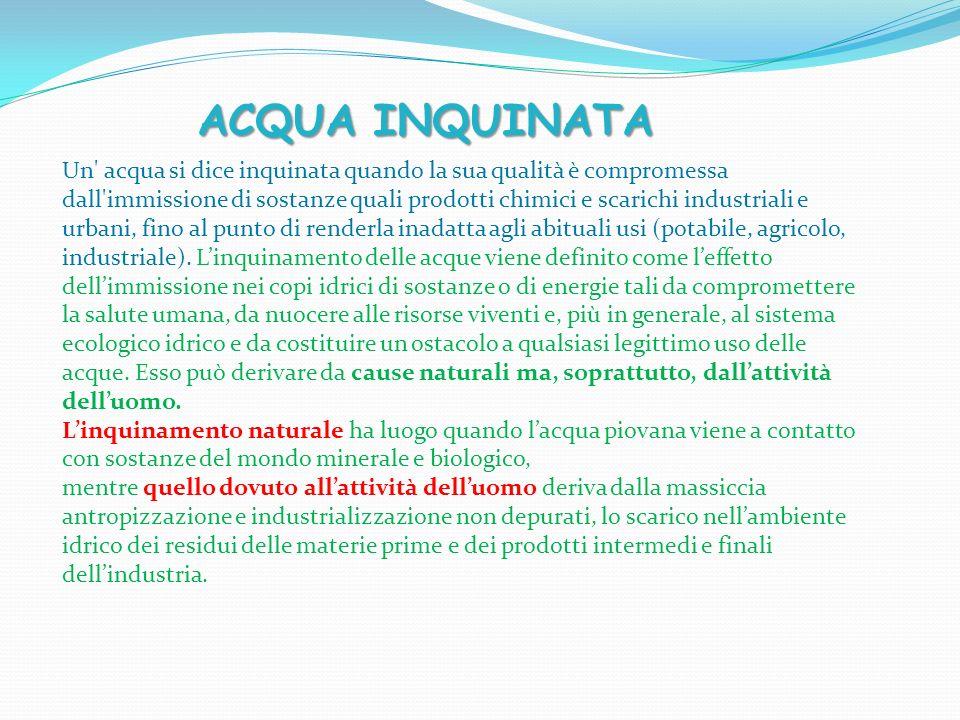 Un acqua si dice inquinata quando la sua qualità è compromessa dall immissione di sostanze quali prodotti chimici e scarichi industriali e urbani, fino al punto di renderla inadatta agli abituali usi (potabile, agricolo, industriale).