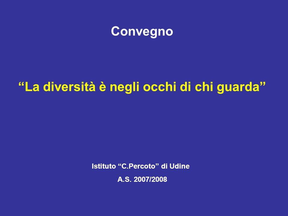 Convegno La diversità è negli occhi di chi guarda Istituto C.Percoto di Udine A.S. 2007/2008