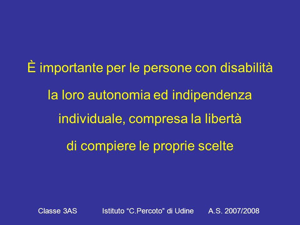 È importante per le persone con disabilità la loro autonomia ed indipendenza individuale, compresa la libertà di compiere le proprie scelte Classe 3AS Istituto C.Percoto di Udine A.S.