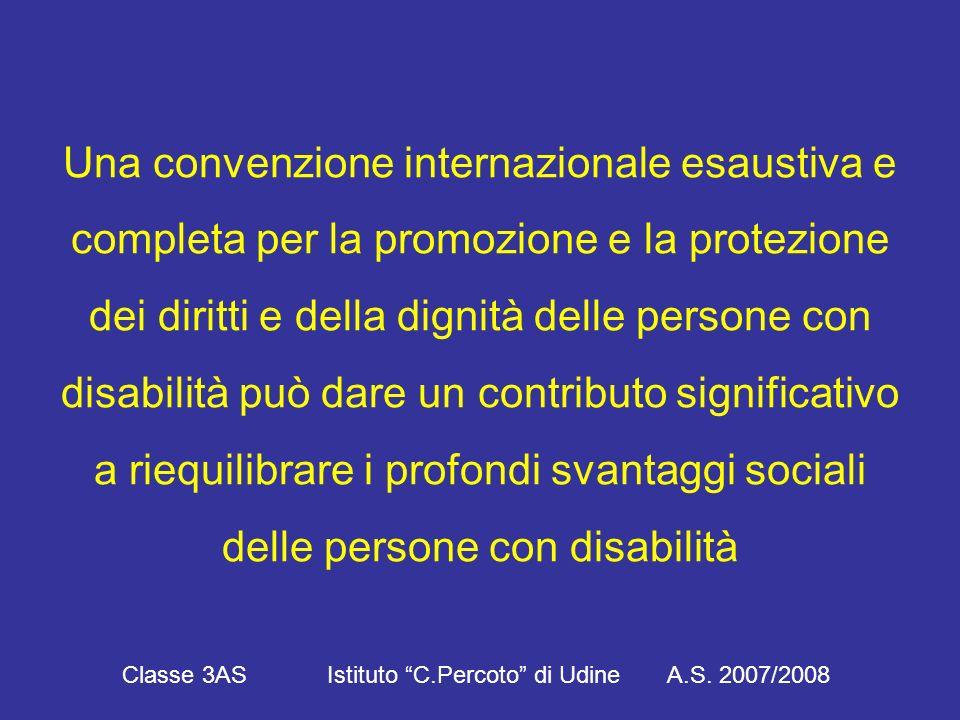 Una convenzione internazionale esaustiva e completa per la promozione e la protezione dei diritti e della dignità delle persone con disabilità può dare un contributo significativo a riequilibrare i profondi svantaggi sociali delle persone con disabilità Classe 3AS Istituto C.Percoto di Udine A.S.