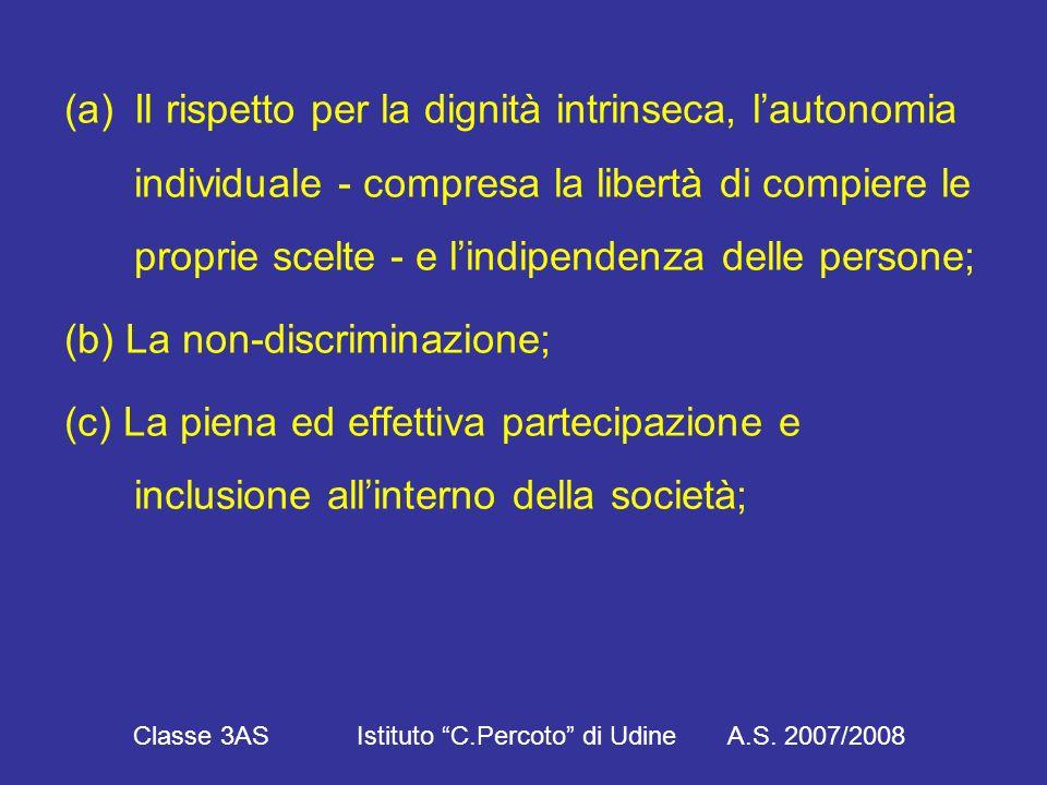 (a)Il rispetto per la dignità intrinseca, l'autonomia individuale - compresa la libertà di compiere le proprie scelte - e l'indipendenza delle persone; (b) La non-discriminazione; (c) La piena ed effettiva partecipazione e inclusione all'interno della società; Classe 3AS Istituto C.Percoto di Udine A.S.